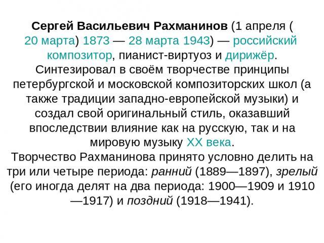 Сергей Васильевич Рахманинов (1 апреля (20 марта) 1873 — 28 марта 1943) — российский композитор, пианист-виртуоз и дирижёр. Синтезировал в своём творчестве принципы петербургской и московской композиторских школ (а также традиции западно-европейской…
