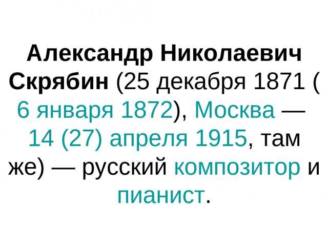 Александр Николаевич Скрябин (25 декабря 1871 (6 января 1872), Москва — 14 (27) апреля 1915, там же) — русский композитор и пианист.