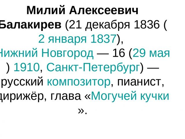 Милий Алексеевич Балакирев (21 декабря 1836 (2 января 1837), Нижний Новгород — 16 (29 мая) 1910, Санкт-Петербург) — русский композитор, пианист, дирижёр, глава «Могучей кучки».