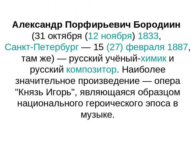 Александр Порфирьевич Бородиин (31 октября (12 ноября) 1833, Санкт-Петербург — 15 (27) февраля 1887, там же) — русский учёный-химик и русский композитор. Наиболее значительное произведение — опера