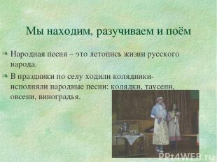Мы находим, разучиваем и поём Народная песня – это летопись жизни русского народ