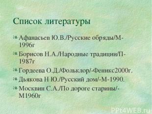 Список литературы Афанасьев Ю.В./Русские обряды/М-1996г Борисов Н.А./Народные тр
