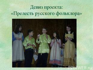 Девиз проекта: «Прелесть русского фольклора»