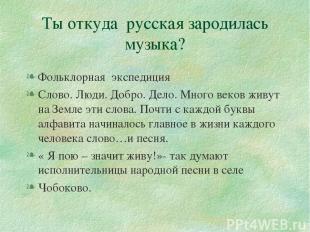 Ты откуда русская зародилась музыка? Фольклорная экспедиция Слово. Люди. Добро.