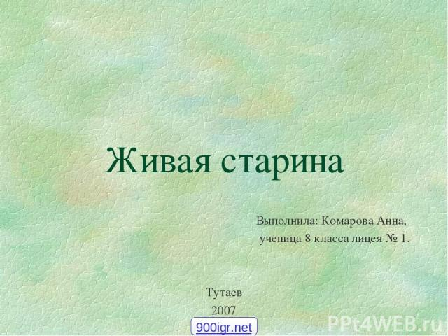 Живая старина Выполнила: Комарова Анна, ученица 8 класса лицея № 1. Тутаев 2007 900igr.net