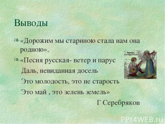 Выводы «Дорожим мы стариною стала нам она родною». «Песня русская- ветер и парус Даль, невиданная досель Это молодость, это не старость Это май , это зелень земель» Г Серебряков