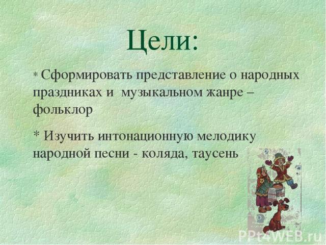 Цели: * Сформировать представление о народных праздниках и музыкальном жанре – фольклор * Изучить интонационную мелодику народной песни - коляда, таусень