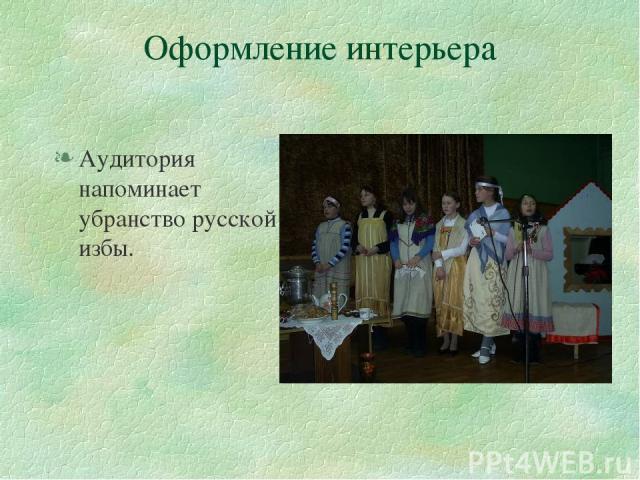 Оформление интерьера Аудитория напоминает убранство русской избы.
