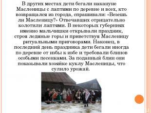 В других местах дети бегали накануне Масленицы с лаптями по деревне и всех, кто