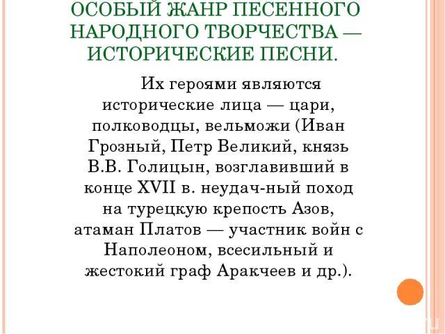 ОСОБЫЙ ЖАНР ПЕСЕННОГО НАРОДНОГО ТВОРЧЕСТВА — ИСТОРИЧЕСКИЕ ПЕСНИ. Их героями являются исторические лица — цари, полководцы, вельможи (Иван Грозный, Петр Великий, князь В.В. Голицын, возглавивший в конце XVII в. неудач ный поход на турецкую крепость А…
