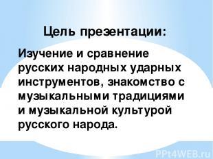 Цель презентации: Изучение и сравнение русских народных ударных инструментов, зн