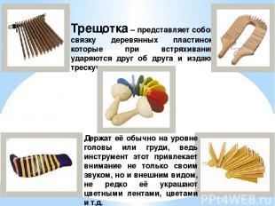 Трещотка – представляет собой связку деревянных пластинок, которые при встряхива