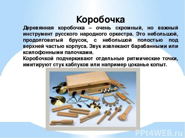 Коробочка Деревянная коробочка – очень скромный, но важный инструмент русского народного оркестра. Это небольшой, продолговатый брусок, с небольшой полостью под верхней частью корпуса. Звук извлекают барабанными или ксилофонными палочками. Коробочко…