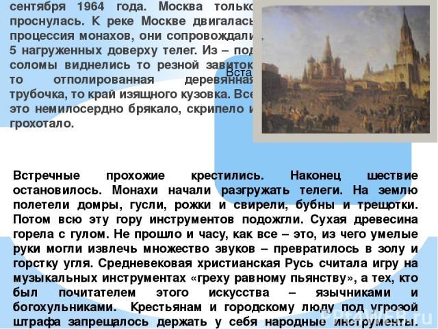 Стояло прохладное туманное утро сентября 1964 года. Москва только проснулась. К реке Москве двигалась процессия монахов, они сопровождали 5 нагруженных доверху телег. Из – под соломы виднелись то резной завиток, то отполированная деревянная трубочка…