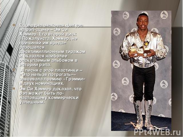 Еще одна знаковая фигура на рэп-сцене – Эм Си Хэммер. Его второй диск «Пожалуйста, Хэммер, не причиняй им вреда» разошелся десятимиллионным тиражом и оказался наиболее раскупаемым альбомом в истории рэпа. А песня с этой пластинки – «Это нельзя потро…