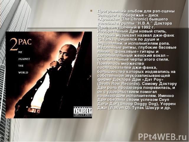 """Программный альбом для рэп-сцены Западного побережья – диск «Хроника» (The Chronic) бывшего участника группы """"H.B.A."""" Доктора Дри, выпущенный в 1992 г. Изобретенный Дри новый стиль, который музыкант назвал джи-фанк (G-funk), пришелся по душе и слуша…"""