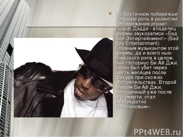 На Восточном побережье большую роль в развитии рэп-движения играет Пафф Дэдди - владелец фирмы звукозаписи «Бэд Бой Энтертейнмент» (Bad Boy Entertainment). Главным музыкантом этой фирмы, да и всего нью-йоркского рэпа в целом, был Ноториус Би Ай Джи.…