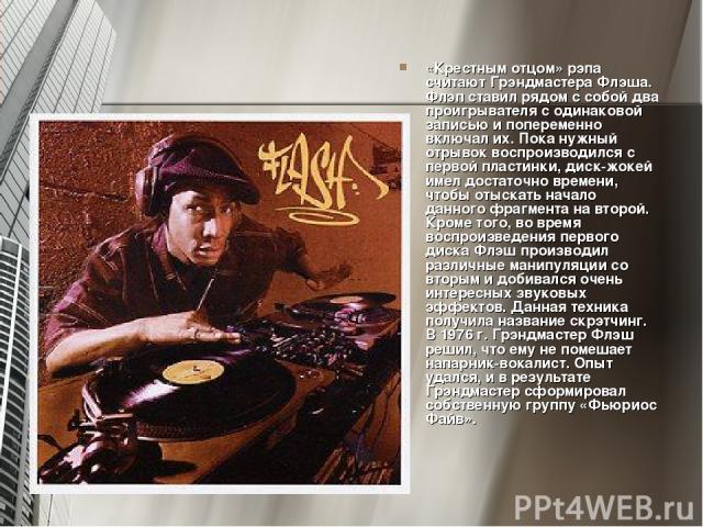 «Крестным отцом» рэпа считают Грэндмастера Флэша. Флэп ставил рядом с собой два проигрывателя с одинаковой записью и попеременно включал их. Пока нужный отрывок воспроизводился с первой пластинки, диск-жокей имел достаточно времени, чтобы отыскать н…