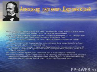 Александр Сергеевич Даргомыжский ( 1813- 1869) – последователь глинки. В историю