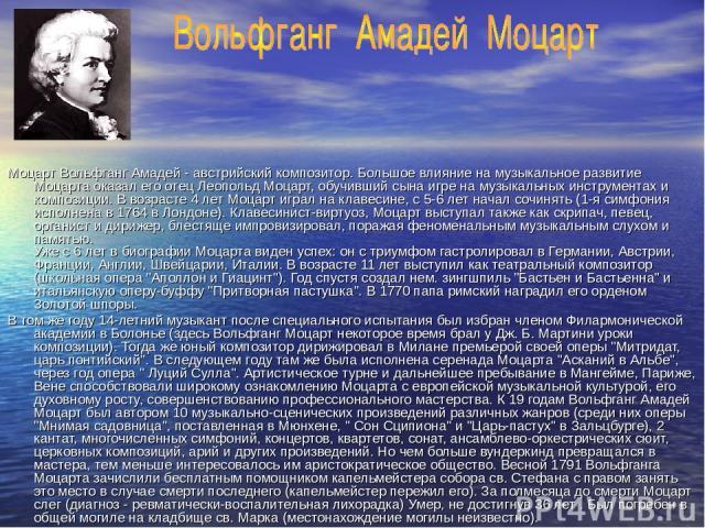 Моцарт Вольфганг Амадей - австрийский композитор. Большое влияние на музыкальное развитие Моцарта оказал его отец Леопольд Моцарт, обучивший сына игре на музыкальных инструментах и композиции. В возрасте 4 лет Моцарт играл на клавесине, с 5-6 лет на…