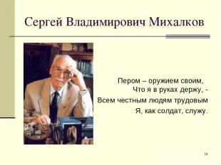 * Сергей Владимирович Михалков Пером – оружием своим, Что я в руках держу, - Все