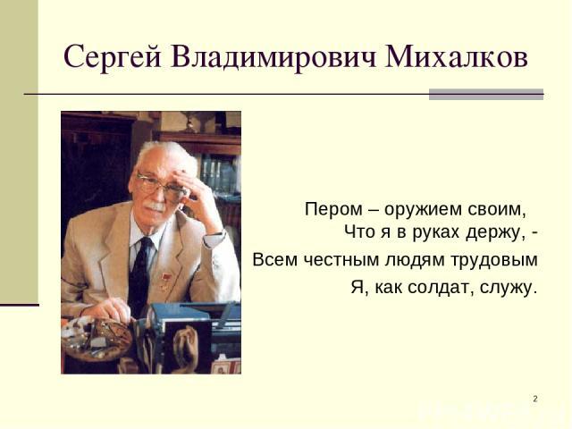 * Сергей Владимирович Михалков Пером – оружием своим, Что я в руках держу, - Всем честным людям трудовым Я, как солдат, служу.