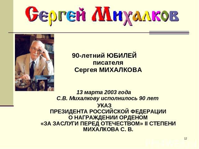 * 90-летний ЮБИЛЕЙ писателя Сергея МИХАЛКОВА 13 марта 2003 года C.В. Михалкову исполнилось 90 лет УКАЗ ПРЕЗИДЕНТА РОССИЙСКОЙ ФЕДЕРАЦИИ О НАГРАЖДЕНИИ ОРДЕНОМ «ЗА ЗАСЛУГИ ПЕРЕД ОТЕЧЕСТВОМ» II СТЕПЕНИ МИХАЛКОВА С. В.