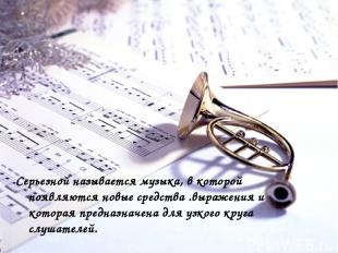 Серьезной называется музыка, в которой появляются новые средства .выражения и ко