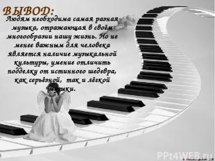 ВЫВОД: Людям необходима самая разная музыка, отражающая в своём многообразии наш