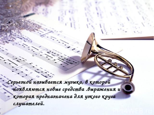 Серьезной называется музыка, в которой появляются новые средства .выражения и которая предназначена для узкого круга слушателей.