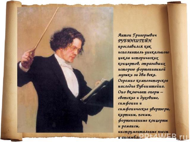 Антон Григорьевич РУБИНШТЕЙН прославился как исполнитель уникального цикла исторических концертов, отразивших историю фортепианной музыки за два века. Огромно композиторское наследие Рубинштейна. Оно включает оперы – светские и духовные, симфонии и …