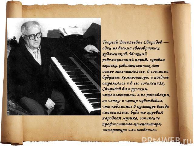 Георгий Васильевич Свиридов — один из весьма своеобразных художников. Мощный революционный порыв, суровая героика революционных лет остро запечатлелись, в сознании будущего композитора, а позднее отразились и в его сочинениях. Свиридов был русским и…