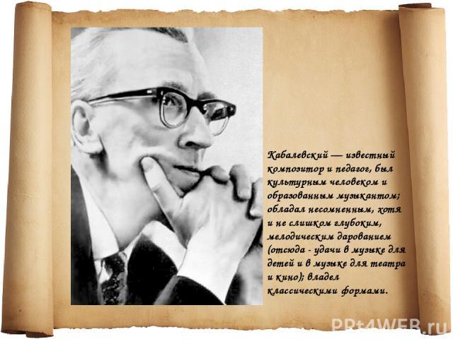 Кабалевский — известный композитор и педагог, был культурным человеком и образованным музыкантом; обладал несомненным, хотя и не слишком глубоким, мелодическим дарованием (отсюда - удачи в музыке для детей и в музыке для театра и кино); владел класс…