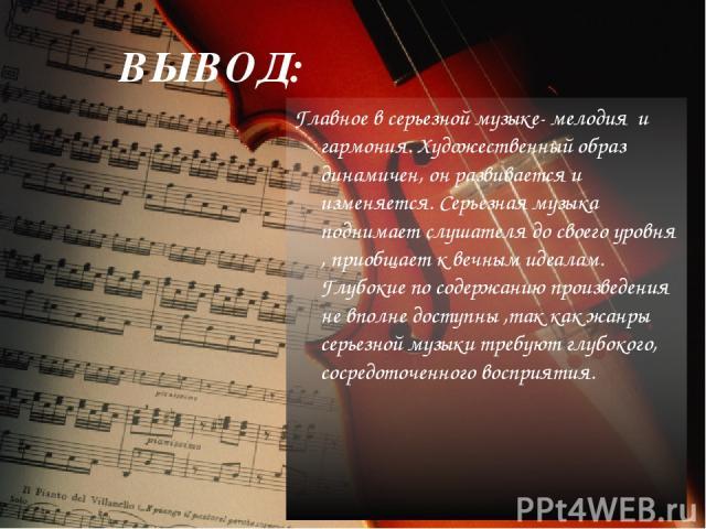 ВЫВОД: Главное в серьезной музыке- мелодия и гармония. Художественный образ динамичен, он развивается и изменяется. Серьезная музыка поднимает слушателя до своего уровня , приобщает к вечным идеалам. Глубокие по содержанию произведения не вполне дос…