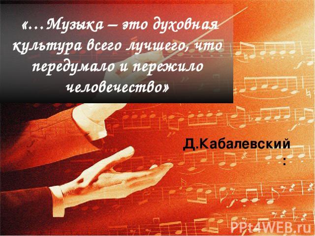 «…Музыка – это духовная культура всего лучшего, что передумало и пережило человечество» Д.Кабалевский: