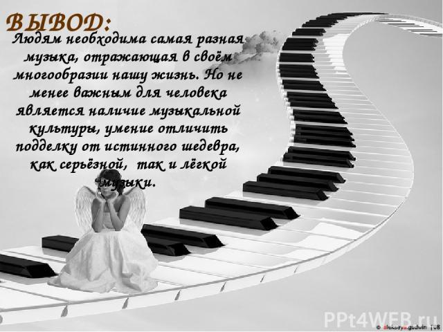 ВЫВОД: Людям необходима самая разная музыка, отражающая в своём многообразии нашу жизнь. Но не менее важным для человека является наличие музыкальной культуры, умение отличить подделку от истинного шедевра, как серьёзной, так и лёгкой музыки.