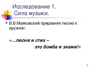 * Исследование 1. Сила музыки. В.В.Маяковский приравнял песню к оружию: «…песня