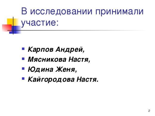 * В исследовании принимали участие: Карпов Андрей, Мясникова Настя, Юдина Женя, Кайгородова Настя.