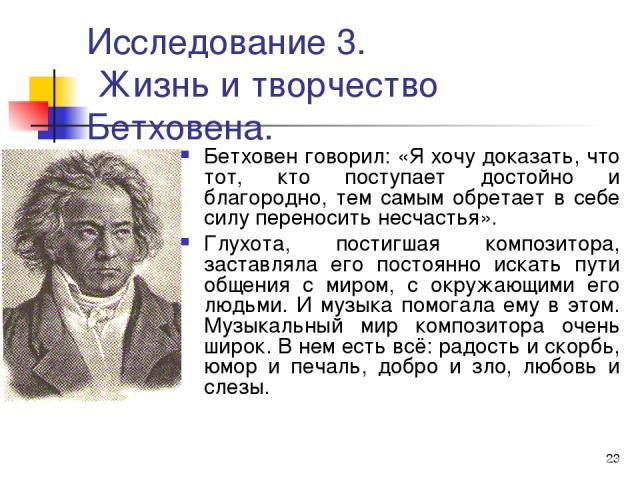 * Исследование 3. Жизнь и творчество Бетховена. Бетховен говорил: «Я хочу доказать, что тот, кто поступает достойно и благородно, тем самым обретает в себе силу переносить несчастья». Глухота, постигшая композитора, заставляла его постоянно искать п…