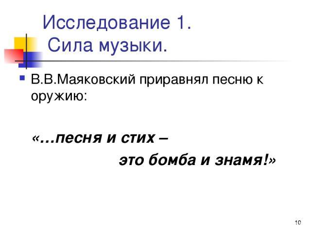 * Исследование 1. Сила музыки. В.В.Маяковский приравнял песню к оружию: «…песня и стих – это бомба и знамя!»