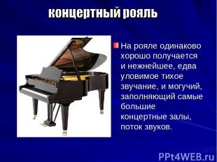 На рояле одинаково хорошо получается и нежнейшее, едва уловимое тихое звучание,