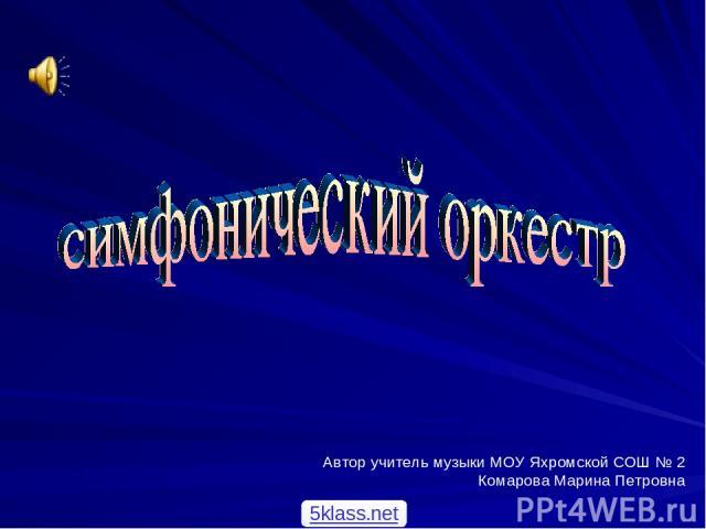 Автор учитель музыки МОУ Яхромской СОШ № 2 Комарова Марина Петровна 5klass.net