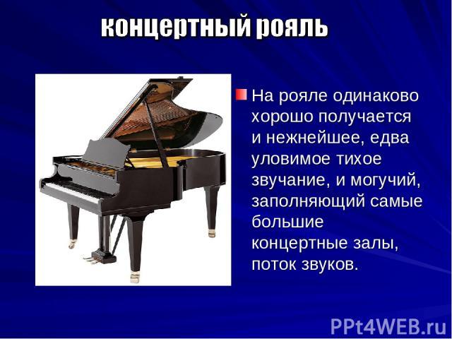 На рояле одинаково хорошо получается и нежнейшее, едва уловимое тихое звучание, и могучий, заполняющий самые большие концертные залы, поток звуков.