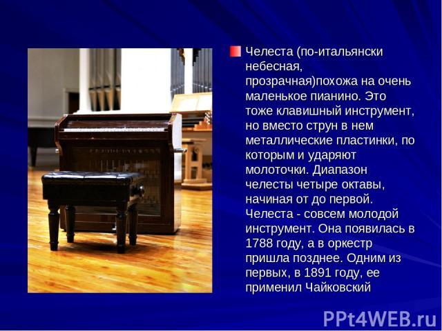 Челеста (по-итальянски небесная, прозрачная)похожа на очень маленькое пианино. Это тоже клавишный инструмент, но вместо струн в нем металлические пластинки, по которым и ударяют молоточки. Диапазон челесты четыре октавы, начиная от до первой. Челест…