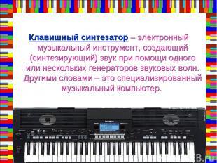 Клавишный синтезатор – электронный музыкальный инструмент, создающий (синтезирую