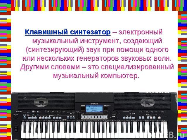 Клавишный синтезатор – электронный музыкальный инструмент, создающий (синтезирующий) звук при помощи одного или нескольких генераторов звуковых волн. Другими словами – это специализированный музыкальный компьютер.