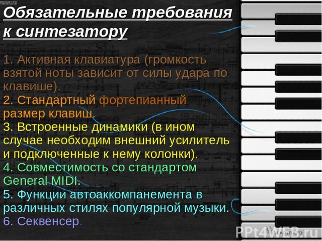 Обязательные требования к синтезатору 1. Активная клавиатура (громкость взятой ноты зависит от силы удара по клавише). 2. Стандартный фортепианный размер клавиш. 3. Встроенные динамики (в ином случае необходим внешний усилитель и подключенные к нему…