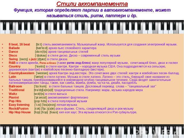 Стили аккомпанемента Функция, которая определяет партии в автоаккомпанементе, может называться стиль, ритм, паттерн и др. 8 beat, 16 beat [biːt] стиль аккомпанемента. Музыкальный жанр. Используется для создания электронной музыки. Ballade [bæ'lɑːd] …