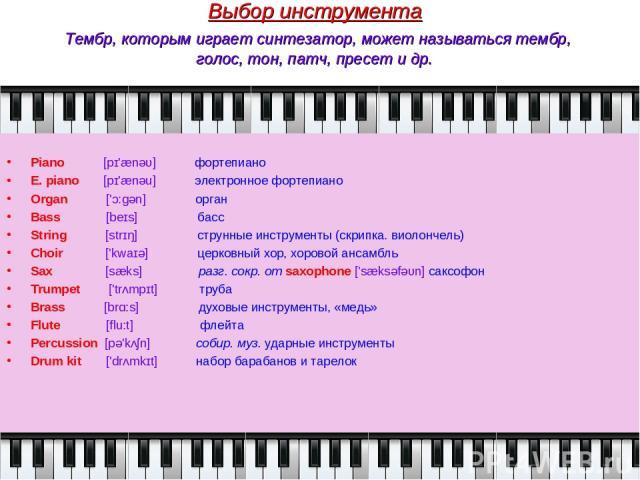Выбор инструмента Тембр, которым играет синтезатор, может называться тембр, голос, тон, патч, пресет и др. Piano [pɪ'ænəυ] фортепиано E. piano [pɪ'ænəu] электронное фортепиано Organ ['ɔ:ɡǝn] орган Bass [beɪs] басс String [strɪŋ] струнные инструменты…