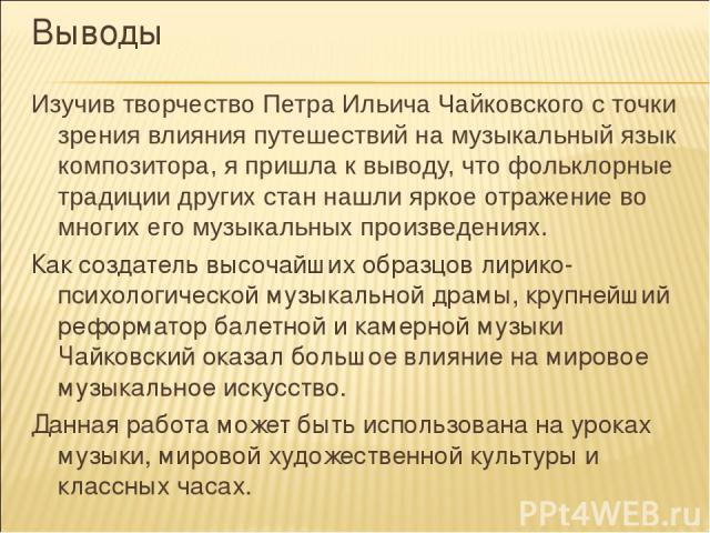 Выводы Изучив творчество Петра Ильича Чайковского с точки зрения влияния путешествий на музыкальный язык композитора, я пришла к выводу, что фольклорные традиции других стан нашли яркое отражение во многих его музыкальных произведениях. Как создател…